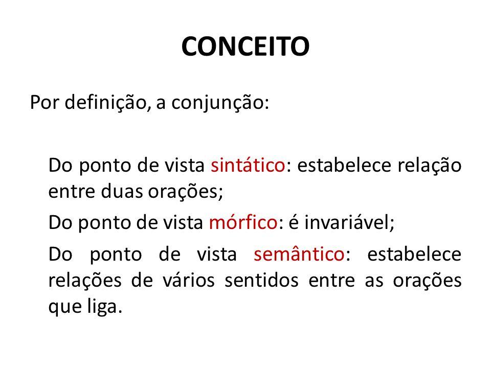 CONCEITO Por definição, a conjunção: Do ponto de vista sintático: estabelece relação entre duas orações; Do ponto de vista mórfico: é invariável; Do p