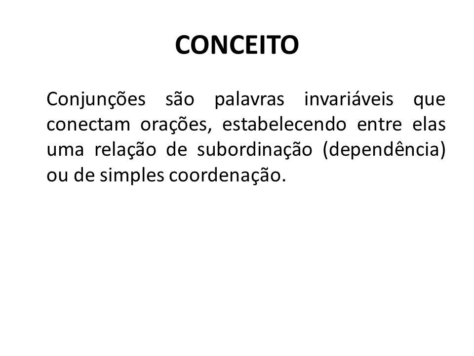 CONCEITO Conjunções são palavras invariáveis que conectam orações, estabelecendo entre elas uma relação de subordinação (dependência) ou de simples coordenação.