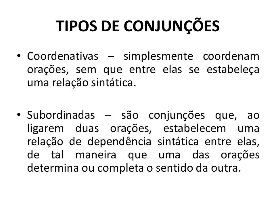 TIPOS DE CONJUNÇÕES Coordenativas – simplesmente coordenam orações, sem que entre elas se estabeleça uma relação sintática. Subordinadas – são conjunç