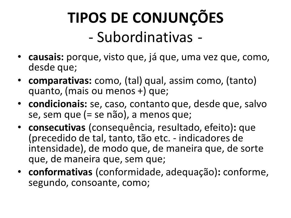 TIPOS DE CONJUNÇÕES - Subordinativas - causais: porque, visto que, já que, uma vez que, como, desde que; comparativas: como, (tal) qual, assim como, (tanto) quanto, (mais ou menos +) que; condicionais: se, caso, contanto que, desde que, salvo se, sem que (= se não), a menos que; consecutivas (consequência, resultado, efeito): que (precedido de tal, tanto, tão etc.
