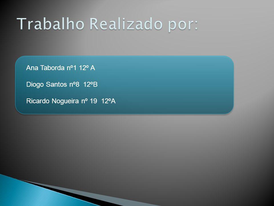Ana Taborda nº1 12º A Diogo Santos nº8 12ºB Ricardo Nogueira nº 19 12ºA