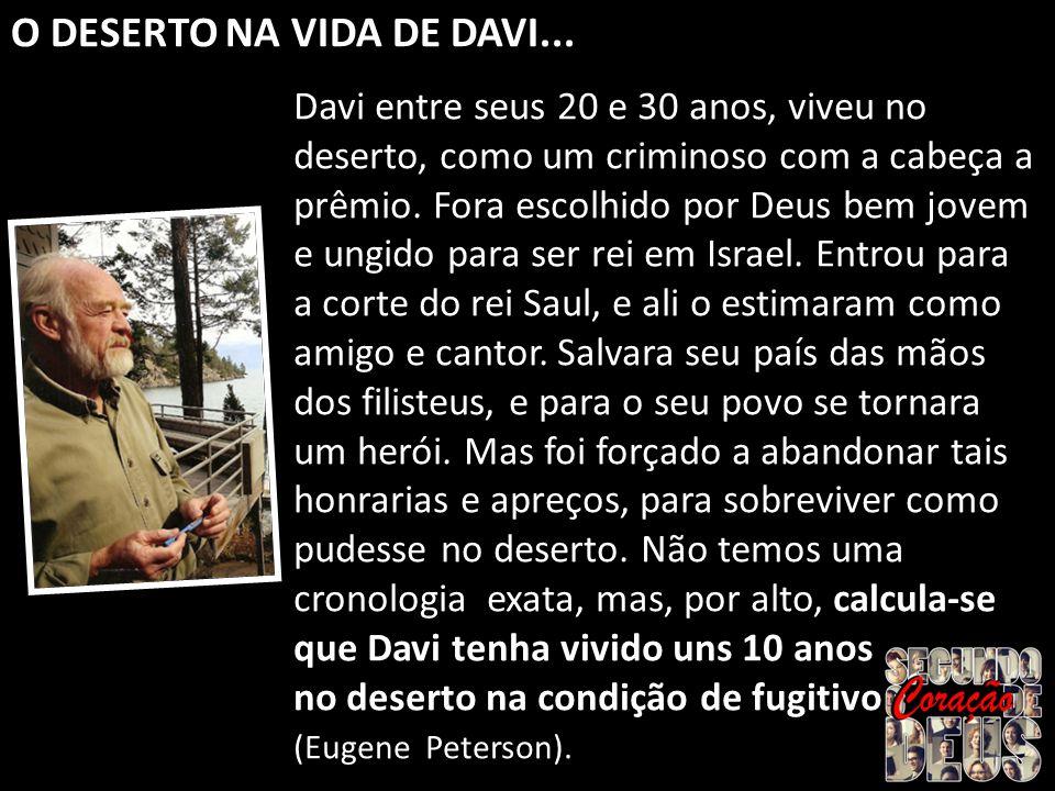 Davi entre seus 20 e 30 anos, viveu no deserto, como um criminoso com a cabeça a prêmio. Fora escolhido por Deus bem jovem e ungido para ser rei em Is