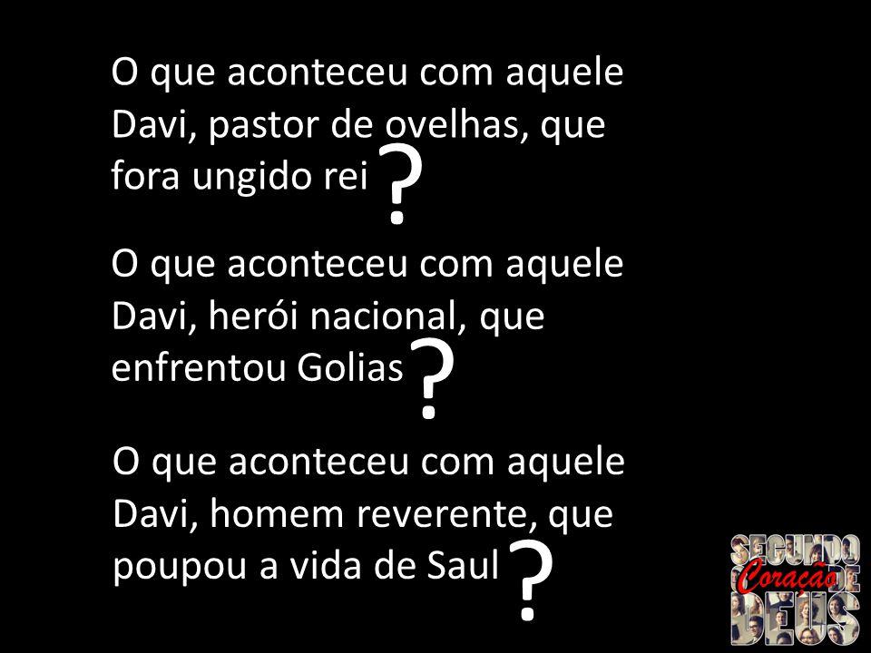 Davi, pastor de ovelhas, que fora ungido rei O que aconteceu com aquele Davi, pastor de ovelhas, que fora ungido rei ? Davi, herói nacional, que enfre