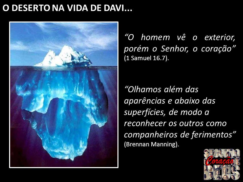 O DESERTO NA VIDA DE DAVI... O homem vê o exterior, porém o Senhor, o coração (1 Samuel 16.7). Olhamos além das aparências e abaixo das superfícies, d