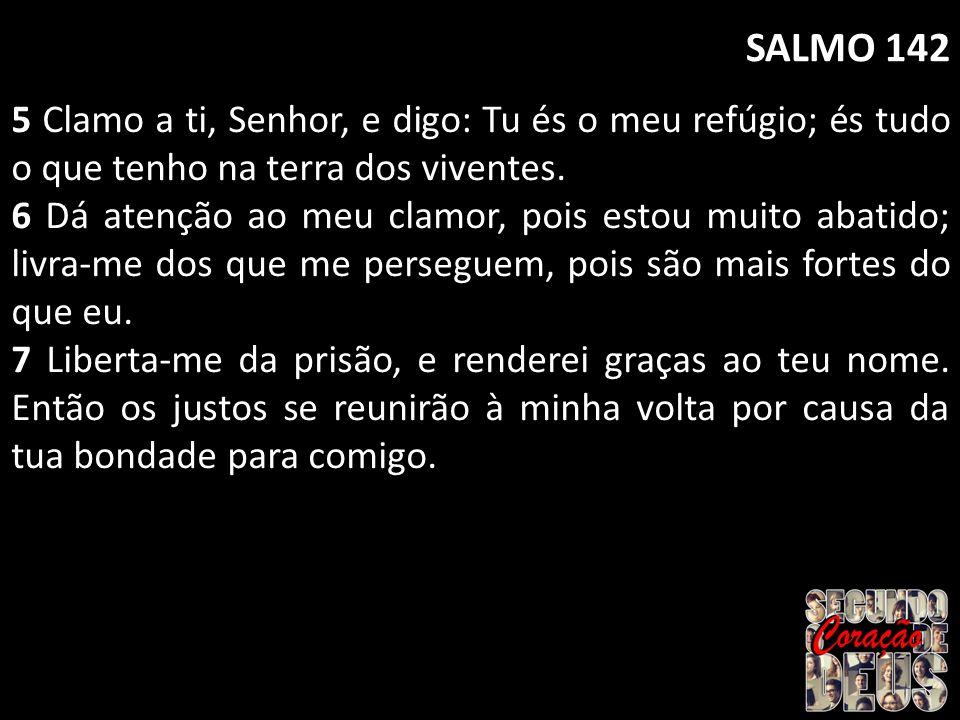 SALMO 142 5 Clamo a ti, Senhor, e digo: Tu és o meu refúgio; és tudo o que tenho na terra dos viventes. 6 Dá atenção ao meu clamor, pois estou muito a