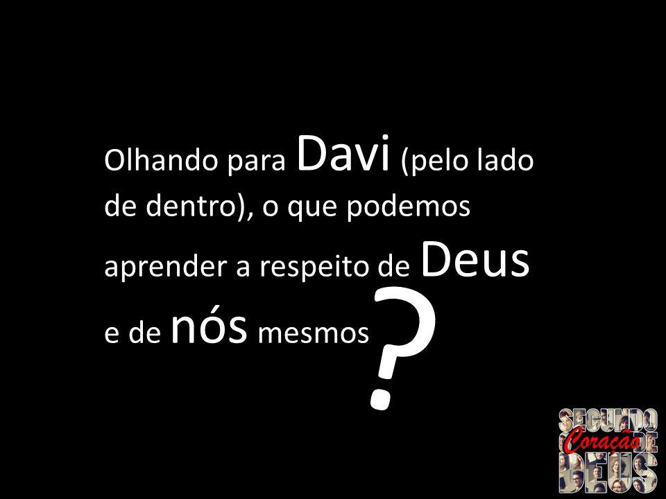 Olhando para Davi (pelo lado de dentro), o que podemos aprender a respeito de Deus e de nós mesmos ?