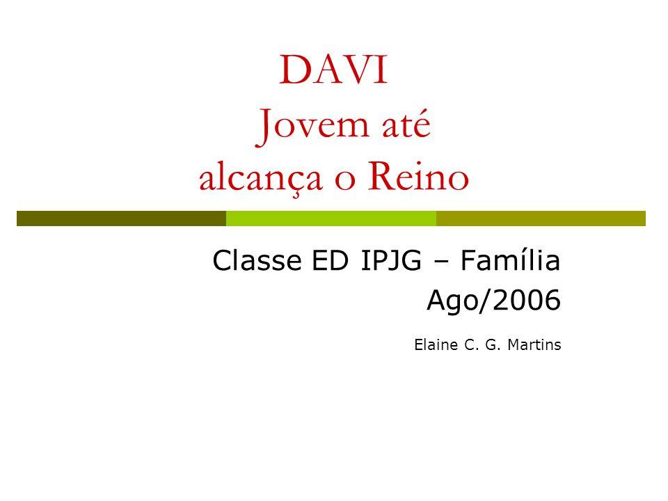 DAVI Jovem até alcança o Reino Classe ED IPJG – Família Ago/2006 Elaine C. G. Martins