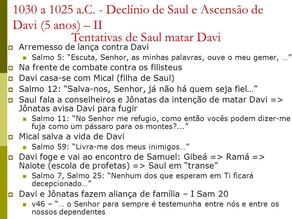 1030 a 1025 a.C. - Declínio de Saul e Ascensão de Davi (5 anos) – II Arremesso de lança contra Davi Salmo 5: Escuta, Senhor, as minhas palavras, ouve