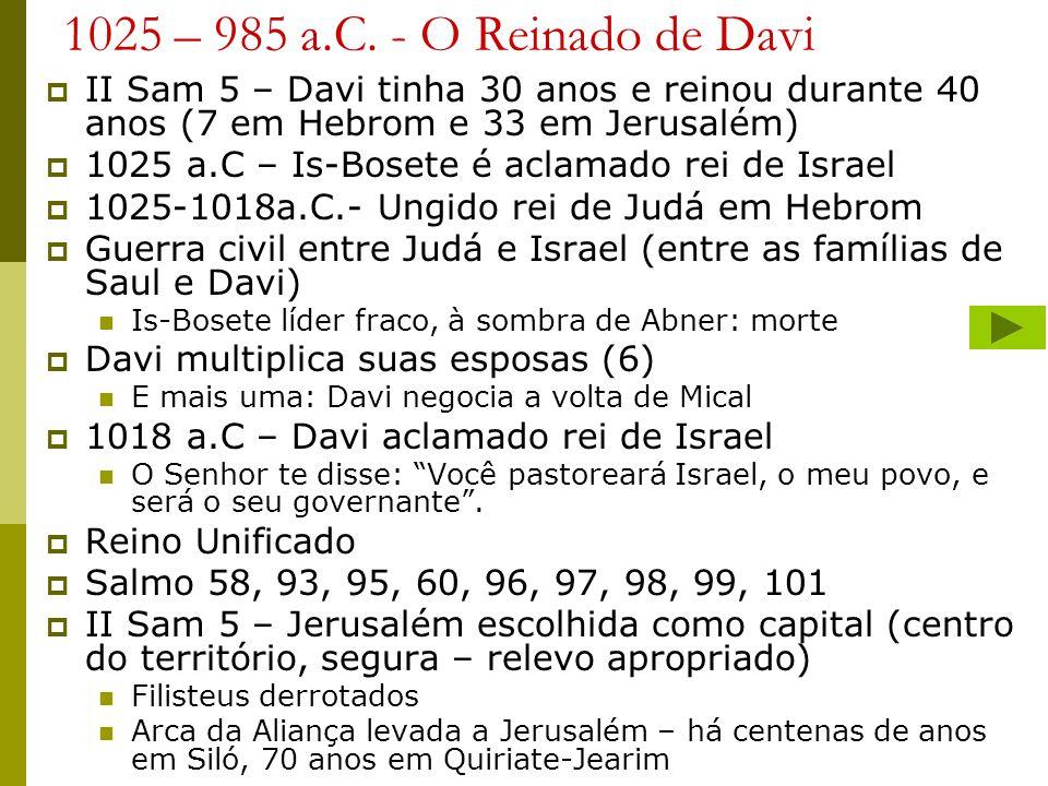 1025 – 985 a.C. - O Reinado de Davi II Sam 5 – Davi tinha 30 anos e reinou durante 40 anos (7 em Hebrom e 33 em Jerusalém) 1025 a.C – Is-Bosete é acla