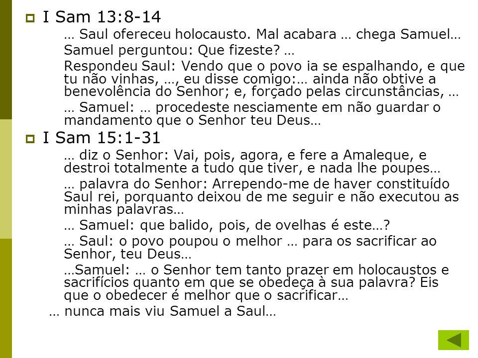 I Sam 13:8-14 … Saul ofereceu holocausto. Mal acabara … chega Samuel… Samuel perguntou: Que fizeste? … Respondeu Saul: Vendo que o povo ia se espalhan