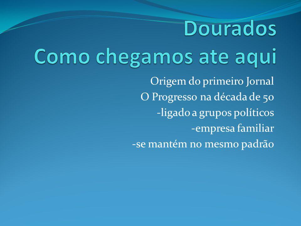 Origem do primeiro Jornal O Progresso na década de 50 -ligado a grupos políticos -empresa familiar -se mantém no mesmo padrão
