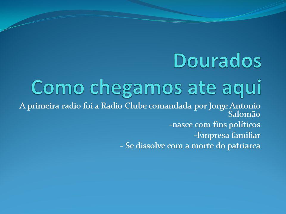 A primeira radio foi a Radio Clube comandada por Jorge Antonio Salomão -nasce com fins políticos -Empresa familiar - Se dissolve com a morte do patria