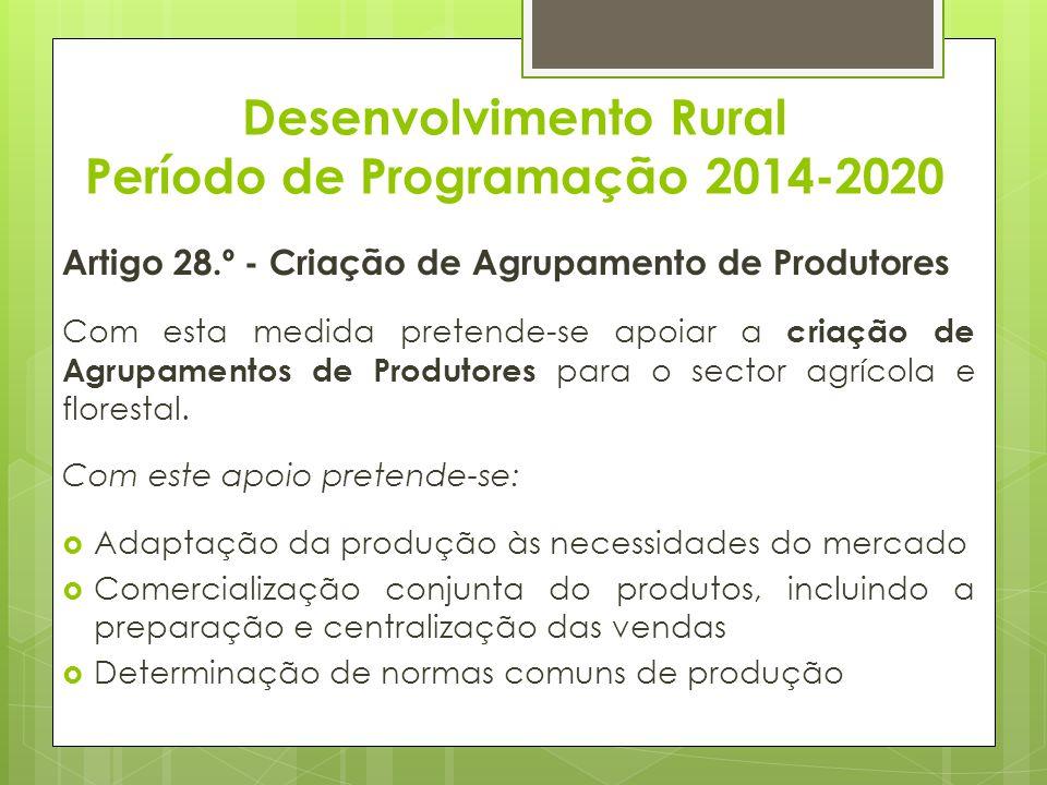 Desenvolvimento Rural Período de Programação 2014-2020 Artigo 28.º - Criação de Agrupamento de Produtores Com esta medida pretende-se apoiar a criação