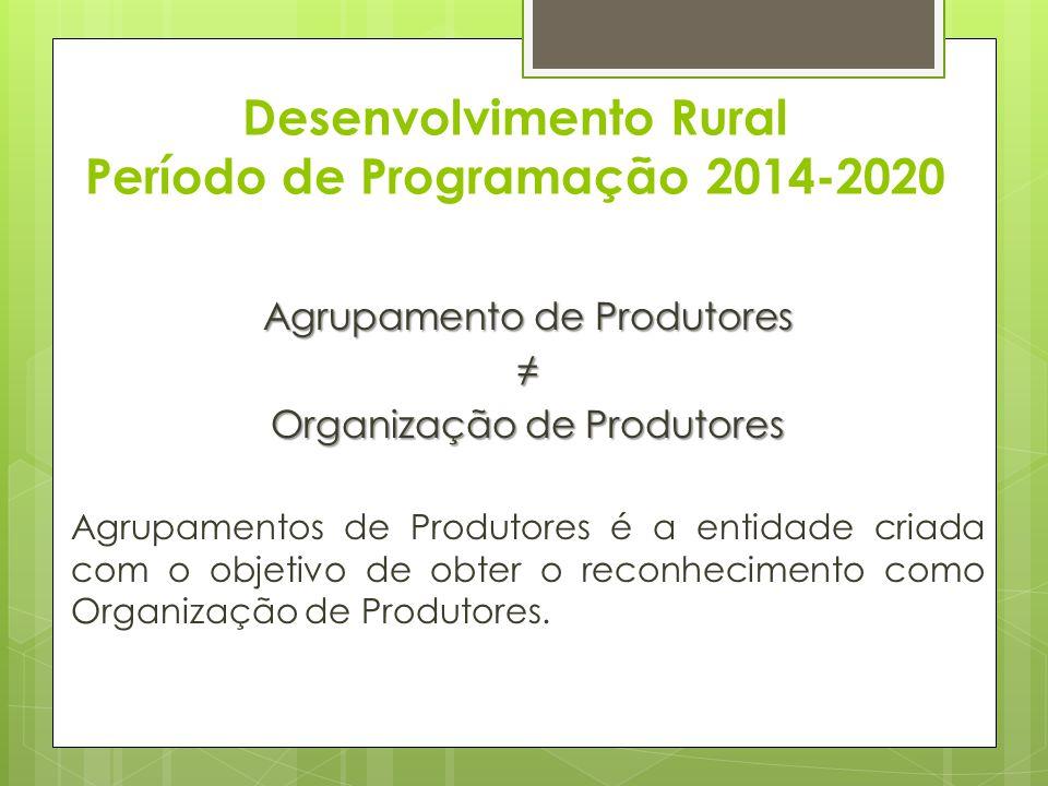 Desenvolvimento Rural Período de Programação 2014-2020 Agrupamento de Produtores Organização de Produtores Agrupamentos de Produtores é a entidade cri
