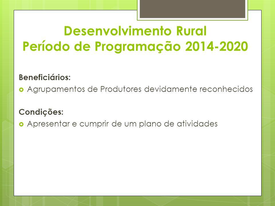 Desenvolvimento Rural Período de Programação 2014-2020 Beneficiários: Agrupamentos de Produtores devidamente reconhecidos Condições: Apresentar e cump