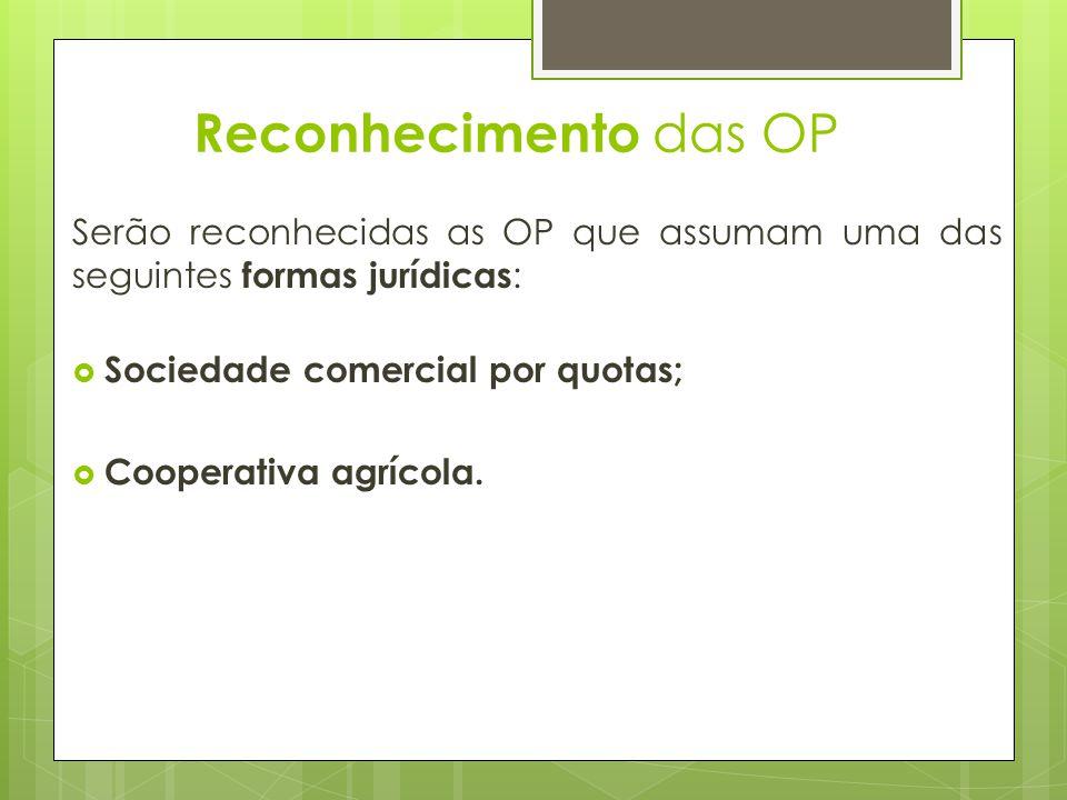 Reconhecimento das OP Serão reconhecidas as OP que assumam uma das seguintes formas jurídicas : Sociedade comercial por quotas; Cooperativa agrícola.