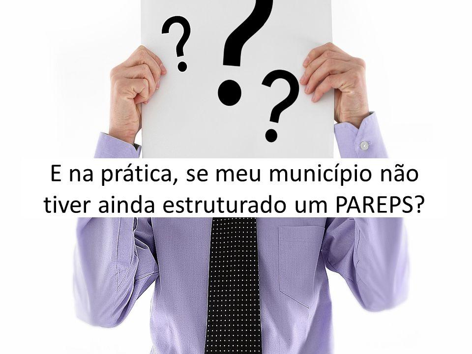 E na prática, se meu município não tiver ainda estruturado um PAREPS?