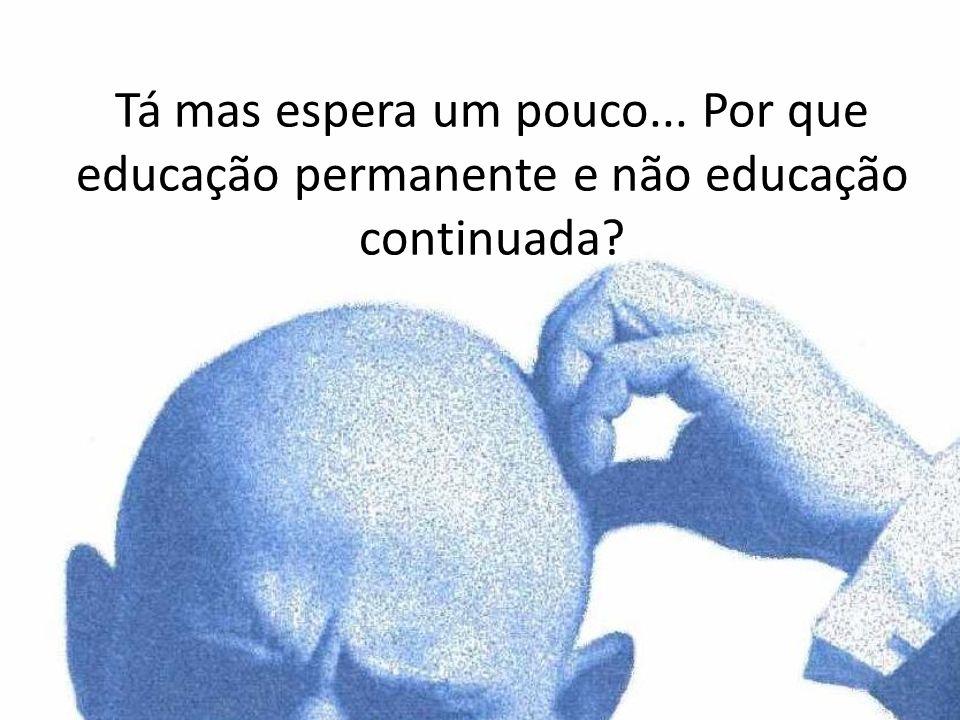 Tá mas espera um pouco... Por que educação permanente e não educação continuada?