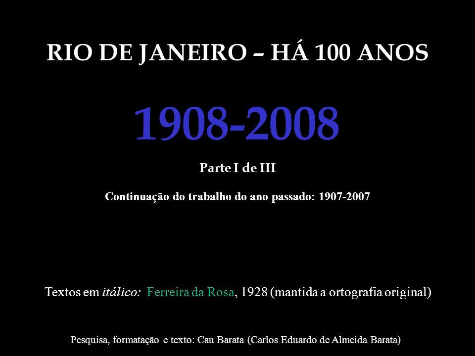 RIO DE JANEIRO – HÁ 100 ANOS 1908-2008 Parte I de III Continuação do trabalho do ano passado: 1907-2007 Textos em itálico: Ferreira da Rosa, 1928 (man