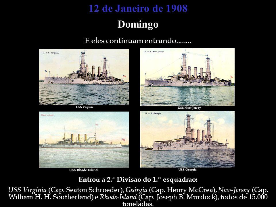 12 de Janeiro de 1908 Domingo E eles continuam entrando........ Entrou a 2.ª Divisão do 1.º esquadrão: USS Virgínia (Cap. Seaton Schroeder), Geórgia (