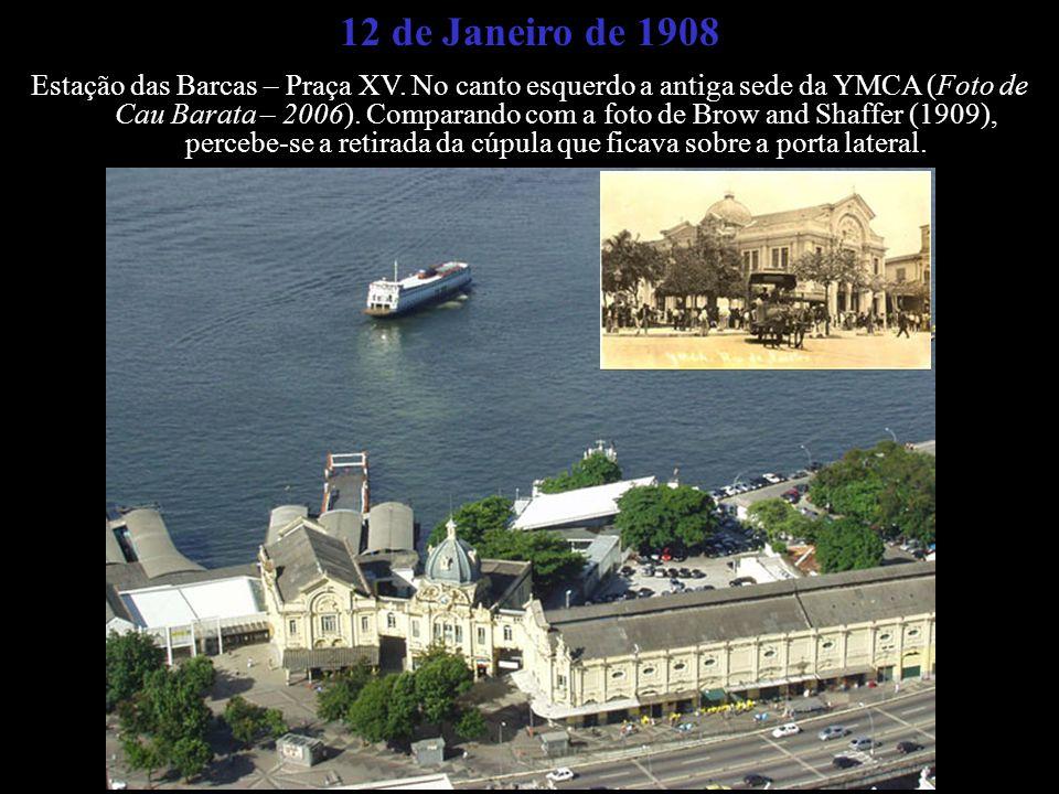12 de Janeiro de 1908 Estação das Barcas – Praça XV. No canto esquerdo a antiga sede da YMCA (Foto de Cau Barata – 2006). Comparando com a foto de Bro