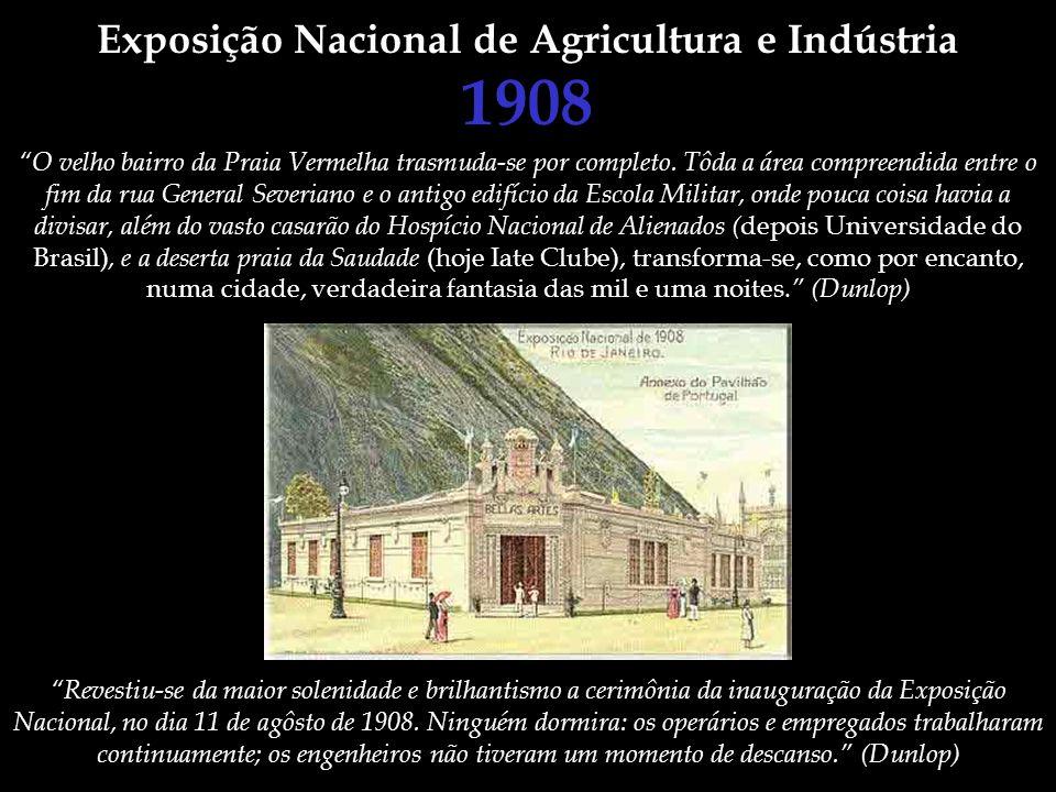 Exposição Nacional de Agricultura e Indústria 1908 O velho bairro da Praia Vermelha trasmuda-se por completo. Tôda a área compreendida entre o fim da