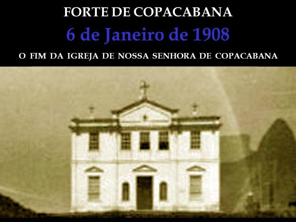 FORTE DE COPACABANA 6 de Janeiro de 1908 O FIM DA IGREJA DE NOSSA SENHORA DE COPACABANA A primeira referência que se tem da Igreja de Nossa Senhora de