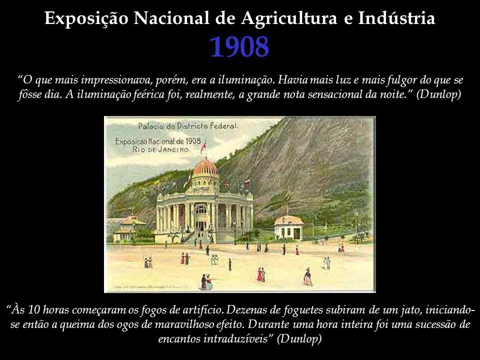 Exposição Nacional de Agricultura e Indústria 1908 O que mais impressionava, porém, era a iluminação. Havia mais luz e mais fulgor do que se fôsse dia