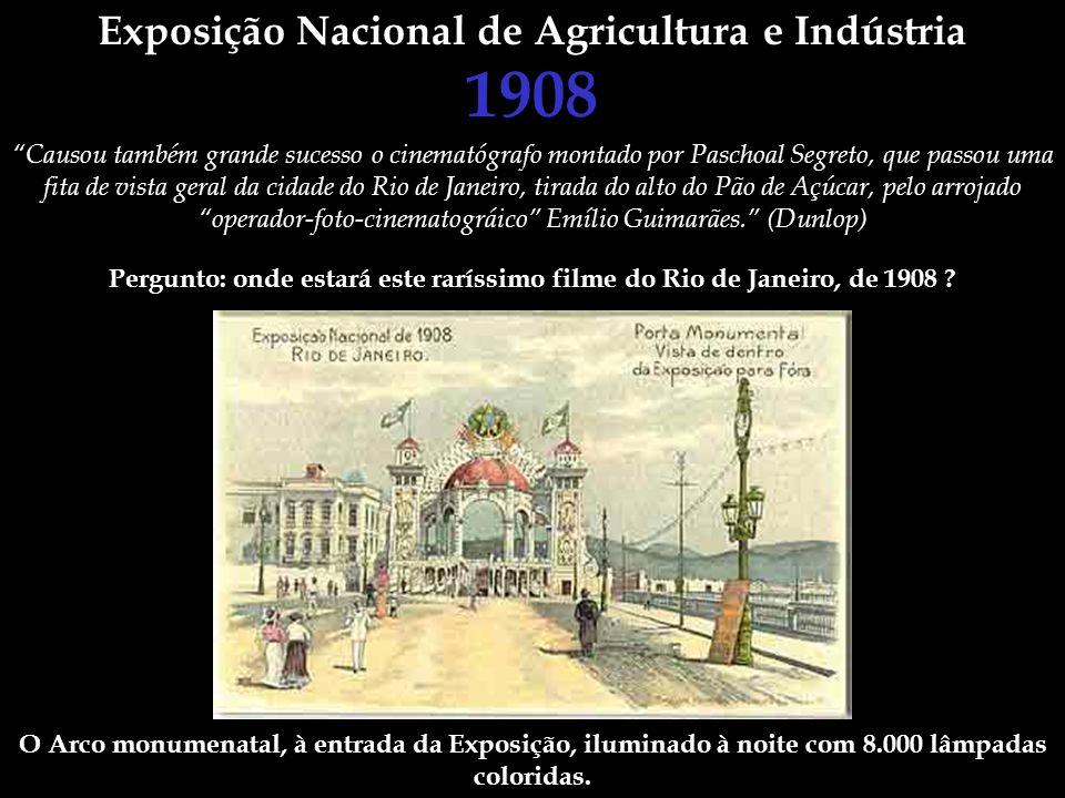 Exposição Nacional de Agricultura e Indústria 1908 Causou também grande sucesso o cinematógrafo montado por Paschoal Segreto, que passou uma fita de v