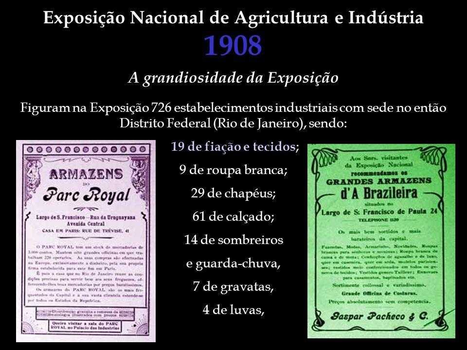 Exposição Nacional de Agricultura e Indústria 1908 Figuram na Exposição 726 estabelecimentos industriais com sede no então Distrito Federal (Rio de Ja