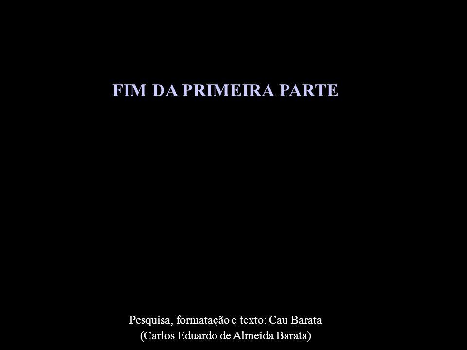 FIM DA PRIMEIRA PARTE Pesquisa, formatação e texto: Cau Barata (Carlos Eduardo de Almeida Barata)