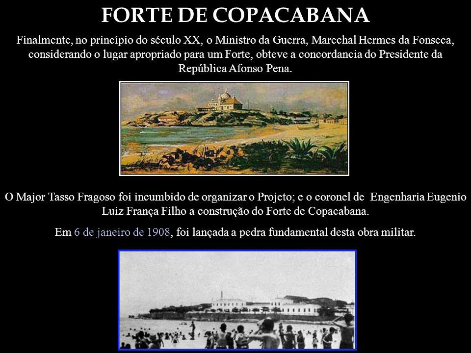 FORTE DE COPACABANA Finalmente, no princípio do século XX, o Ministro da Guerra, Marechal Hermes da Fonseca, considerando o lugar apropriado para um F