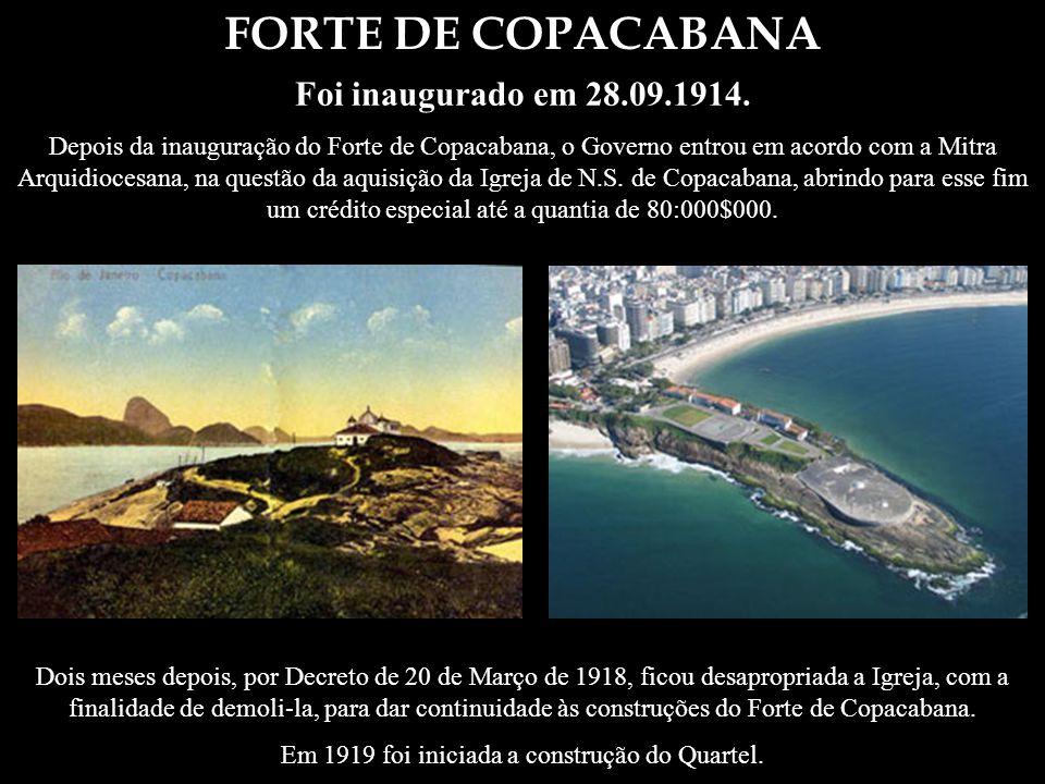 FORTE DE COPACABANA Foi inaugurado em 28.09.1914. Depois da inauguração do Forte de Copacabana, o Governo entrou em acordo com a Mitra Arquidiocesana,