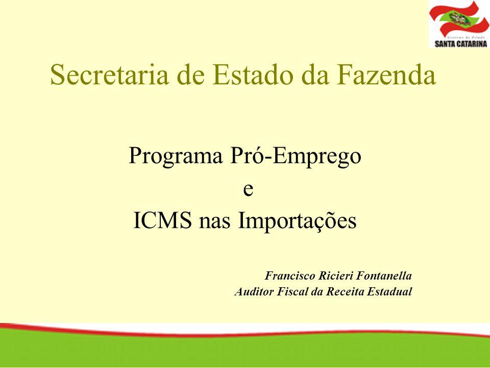 Secretaria de Estado da Fazenda Programa Pró-Emprego e ICMS nas Importações Francisco Ricieri Fontanella Auditor Fiscal da Receita Estadual