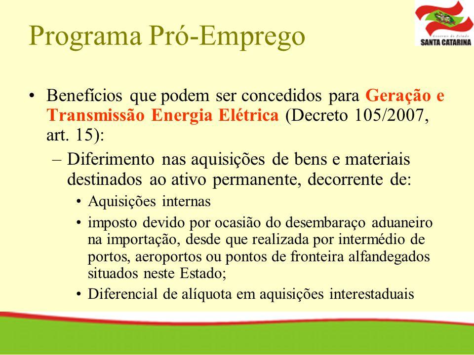 Programa Pró-Emprego Benefícios que podem ser concedidos para Geração e Transmissão Energia Elétrica (Decreto 105/2007, art. 15): –Diferimento nas aqu