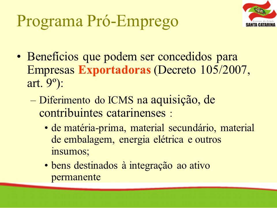 Programa Pró-Emprego Benefícios que podem ser concedidos para Empresas Exportadoras (Decreto 105/2007, art. 9º): –Diferimento do ICMS n a aquisição, d