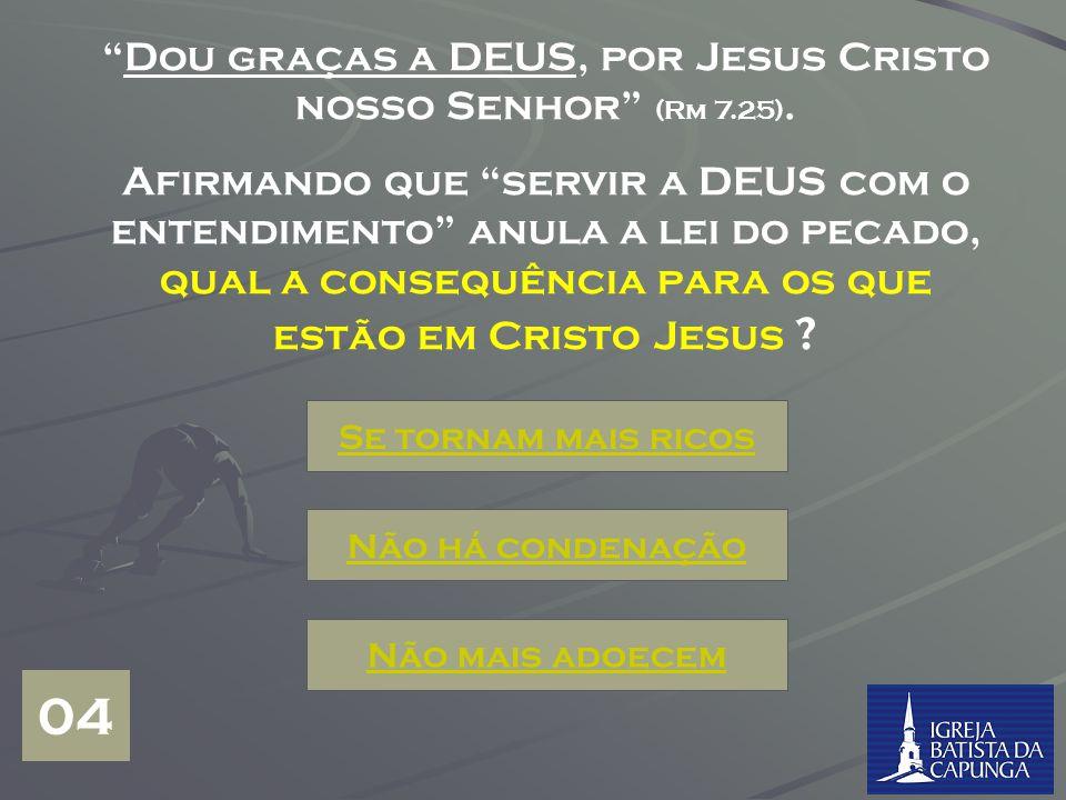 Dou graças a DEUS, por Jesus Cristo nosso Senhor (Rm 7.25).