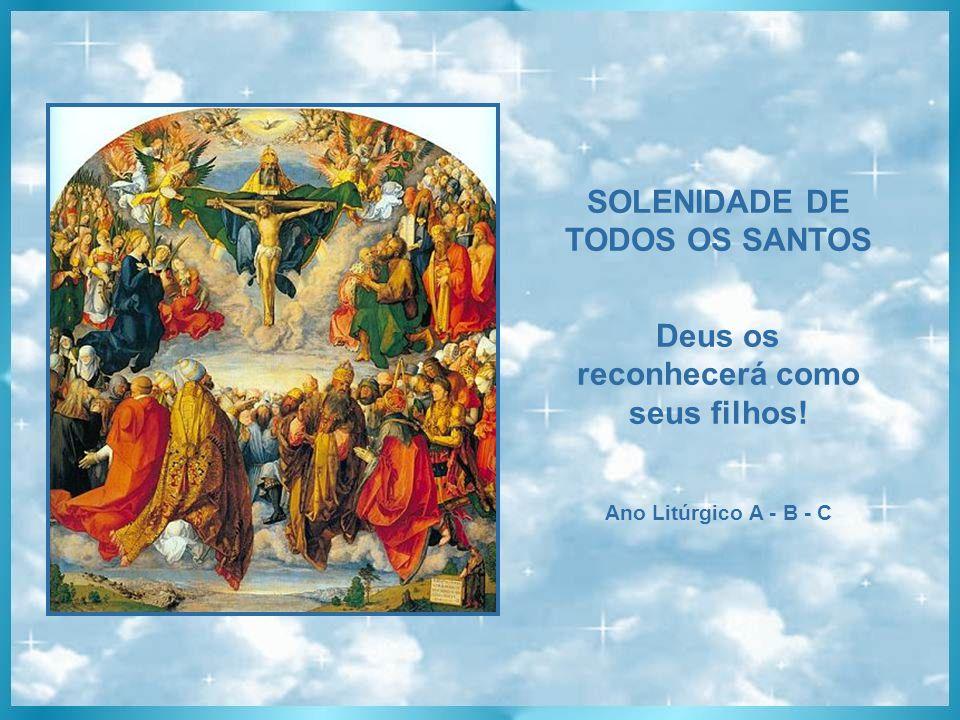 SOLENIDADE DE TODOS OS SANTOS Deus os reconhecerá como seus filhos! Ano Litúrgico A - B - C