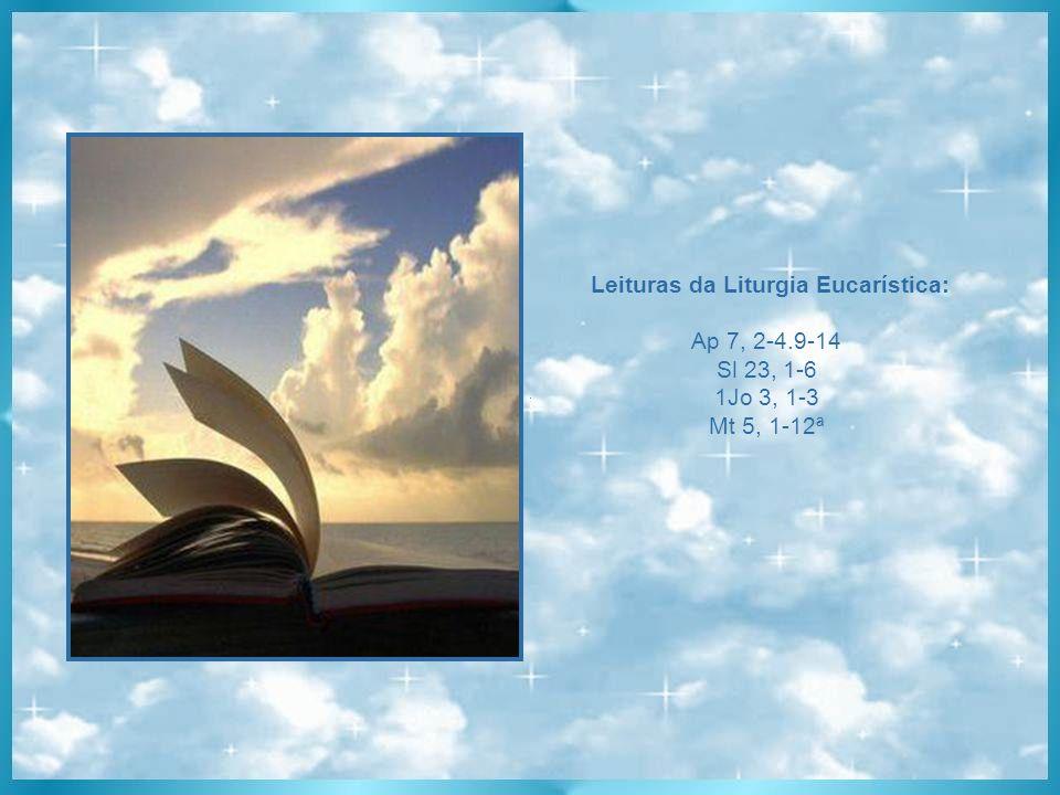 Leituras da Liturgia Eucarística: Ap 7, 2-4.9-14 Sl 23, 1-6 1Jo 3, 1-3 Mt 5, 1-12ª