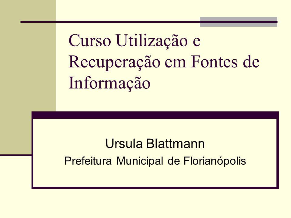 Curso Utilização e Recuperação em Fontes de Informação Ursula Blattmann Prefeitura Municipal de Florianópolis
