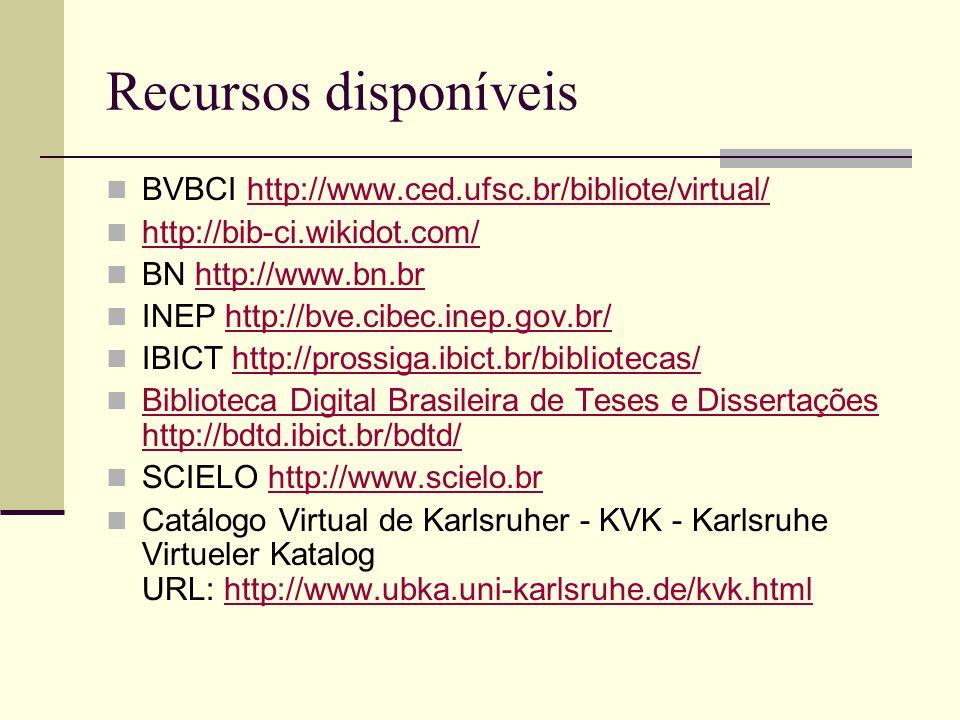 Recursos disponíveis BVBCI http://www.ced.ufsc.br/bibliote/virtual/http://www.ced.ufsc.br/bibliote/virtual/ http://bib-ci.wikidot.com/ BN http://www.bn.brhttp://www.bn.br INEP http://bve.cibec.inep.gov.br/http://bve.cibec.inep.gov.br/ IBICT http://prossiga.ibict.br/bibliotecas/http://prossiga.ibict.br/bibliotecas/ Biblioteca Digital Brasileira de Teses e Dissertações http://bdtd.ibict.br/bdtd/ Biblioteca Digital Brasileira de Teses e Dissertações http://bdtd.ibict.br/bdtd/ SCIELO http://www.scielo.brhttp://www.scielo.br Catálogo Virtual de Karlsruher - KVK - Karlsruhe Virtueler Katalog URL: http://www.ubka.uni-karlsruhe.de/kvk.htmlhttp://www.ubka.uni-karlsruhe.de/kvk.html