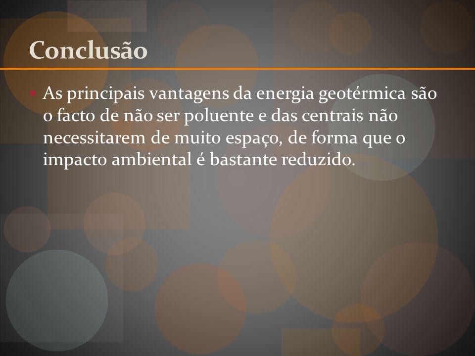 Conclusão As principais vantagens da energia geotérmica são o facto de não ser poluente e das centrais não necessitarem de muito espaço, de forma que