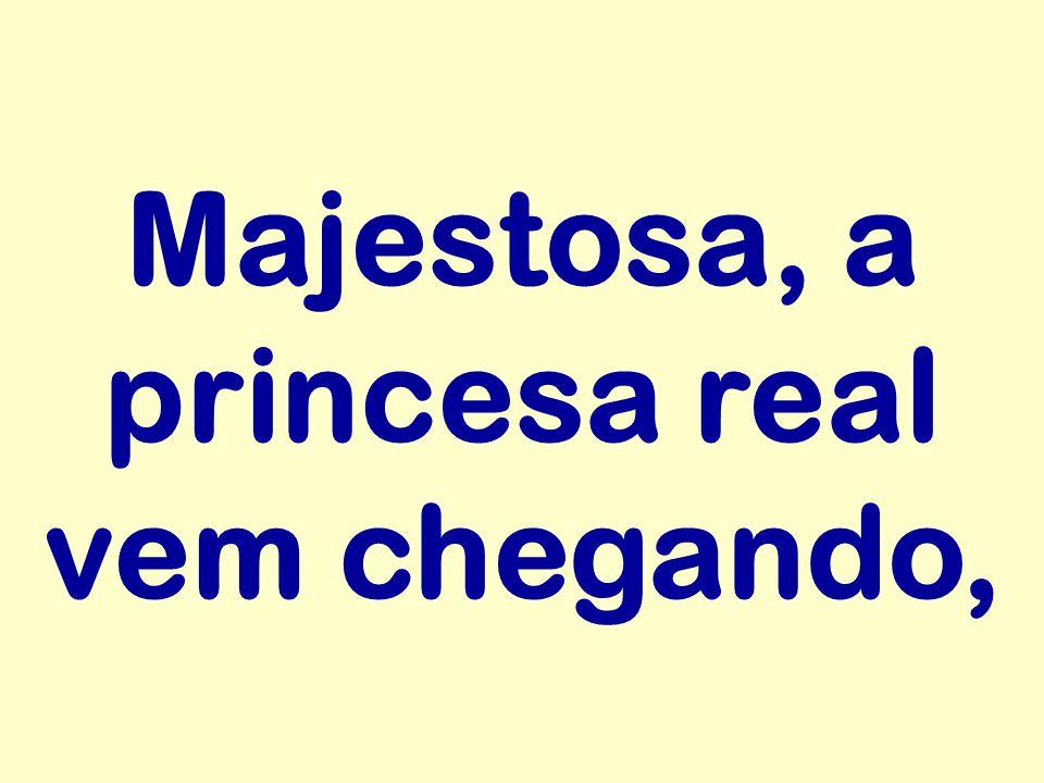 Majestosa, a princesa real vem chegando,