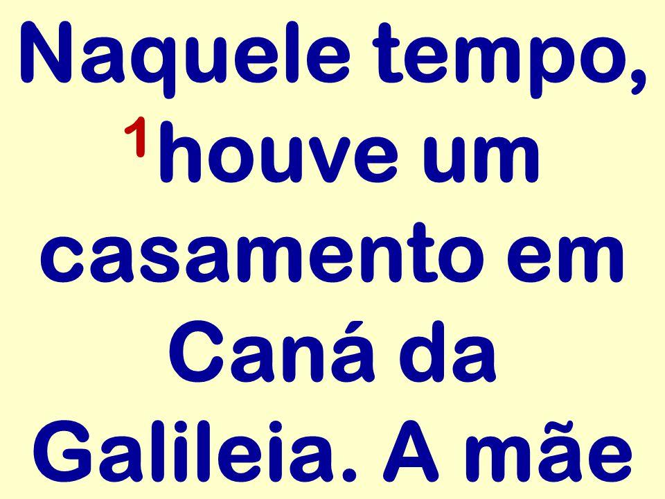 Naquele tempo, 1 houve um casamento em Caná da Galileia. A mãe