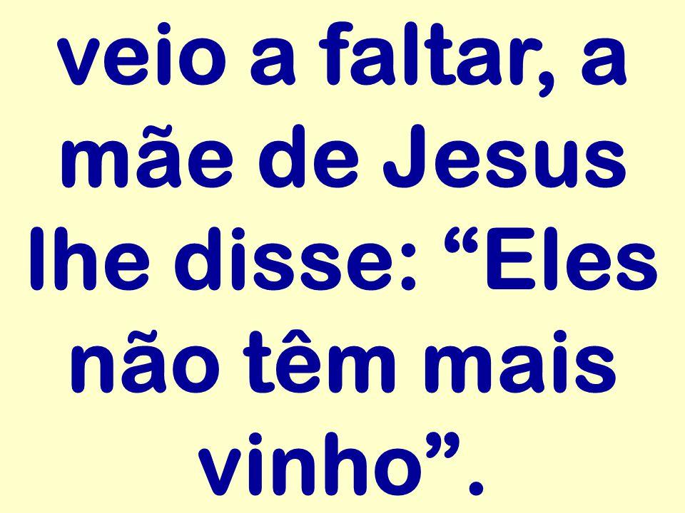 veio a faltar, a mãe de Jesus lhe disse: Eles não têm mais vinho.