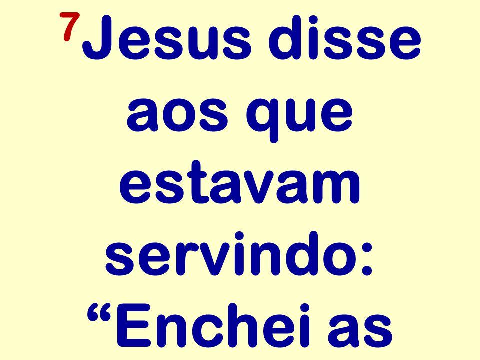 7 Jesus disse aos que estavam servindo: Enchei as