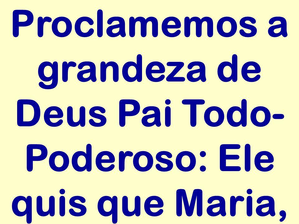 Proclamemos a grandeza de Deus Pai Todo- Poderoso: Ele quis que Maria,