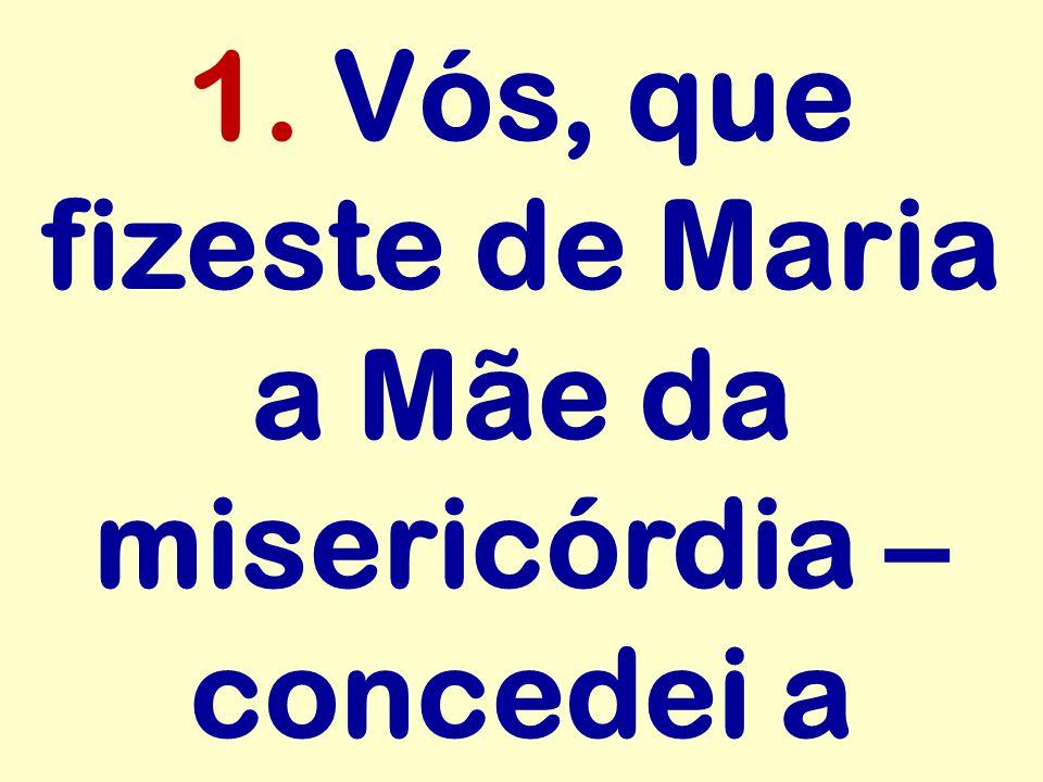 1. Vós, que fizeste de Maria a Mãe da misericórdia – concedei a