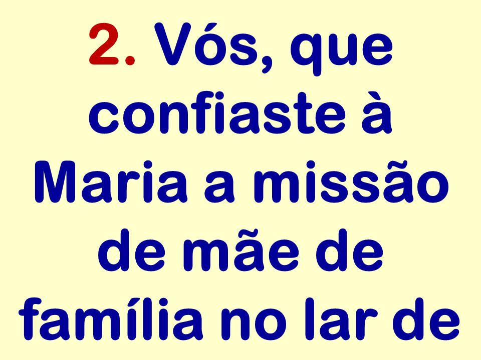 2. Vós, que confiaste à Maria a missão de mãe de família no lar de