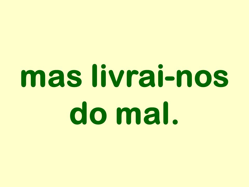 mas livrai-nos do mal.